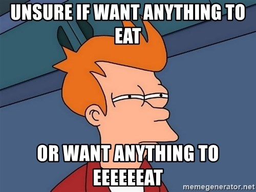 Futurama Fry - unsure if want anything to eat or want anything to eeeeeeat