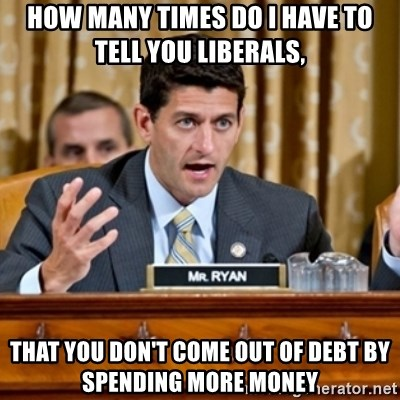 Paul Ryan Meme  - How many times do i have to tell you Liberals, that you don't come out of debt by spending more money