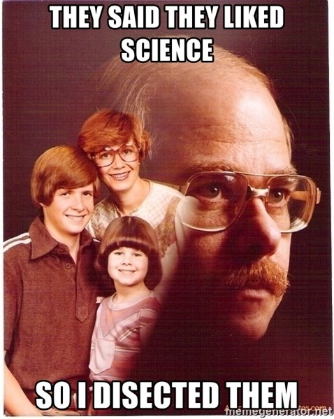 Vengeance Dad - They said they liked science So I disected them