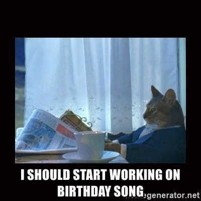 i should buy a boat cat -  I should start working on Birthday Song