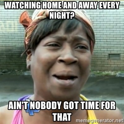 Ain't Nobody got time fo that - Watching home and away every night? Ain't Nobody Got time for that