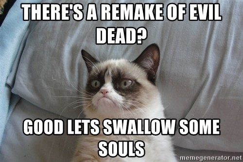 Grumpy cat good - there's a remake of Evil dead? good lets swallow some souls