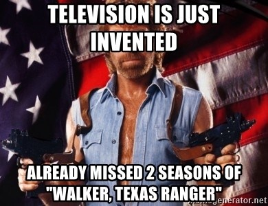 """Chuck Norris  - Television is Just invented Already missed 2 seasons of """"Walker, texas ranger"""""""