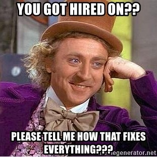 Willy Wonka - You got hired on?? please tell Me how that fixes everything???