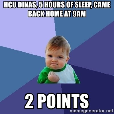 Success Kid - HCU DINAS, 5 hours of sleep, came back home at 9am 2 points