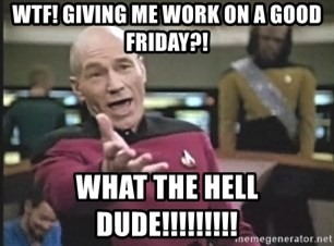 Picard Wtf - WTF! GIving me work on a Good Friday?! What the hell dude!!!!!!!!!