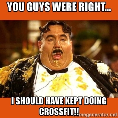 Fat Guy - YOU GUYS WERE RIGHT... I SHOULD HAVE KEPT DOING CROSSFIT!!