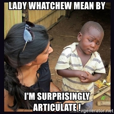 Skeptical third-world kid - lady Whatchew mean by i'm surprisingly articulate !