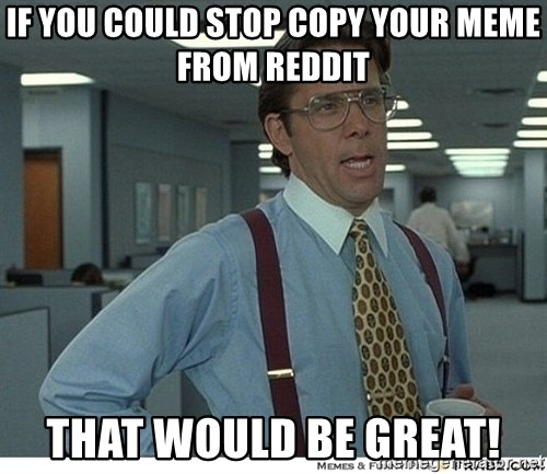 That would be great - If you could stop copy your memE from Reddit that would be great!