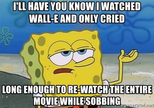 I'll have you know Spongebob - I'll have you know I watched WALL-E and only cried Long enough to re-watch the entire movie while sobbing