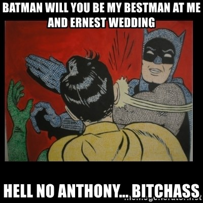 Batman Slappp - batman will you be my bestman at me and ernest wedding hell no anthony... bitchass