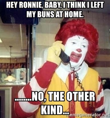 Ronald Mcdonald Call - Hey Ronnie, baby, I think I left my buns at HOme. ........no, the other kind...