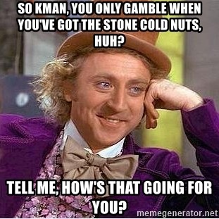 Willy Wonka - so KMan, you only gamble when you've got the stone cold nuts, huh? Tell me, how's that going for you?