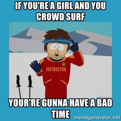 you're gonna have a bad time guy - If you're a girl and you crowd surf your're gunna have a bad time