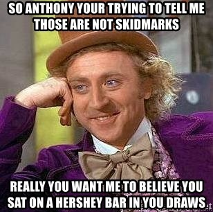 Willy Wonka - so anthony your trying to tell me those are not skidmarks really you want me to believe you sat on a hershey bar in you draws