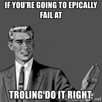 Correction Guy - If you're going to epically fail at troling do it right.