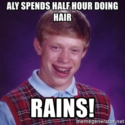 Bad Luck Brian - ALY SPENDS HALF HOUR DOING HAIR RAINS!