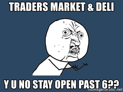 Y U No - Traders Market & Deli y u no stay open past 6??