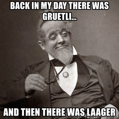 1889 [10] guy - back in my day there was gruetli... and then there was laager
