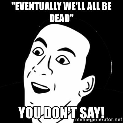"""you don't say meme - """"Eventually We'll all be dead"""" You don't say!"""