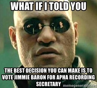 What if I told you / Matrix Morpheus - What if i told you The best decision you can make is to vote Jimmie Baron for APha Recording Secretary