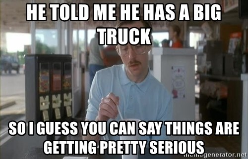 Things are getting pretty Serious (Napoleon Dynamite) - He told me he has a big truck so i guess you can say things are getting pretty serious