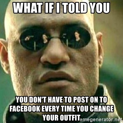 What If I Told You - What if I told you You don't have to Post on to Facebook every time you cHange your outfit