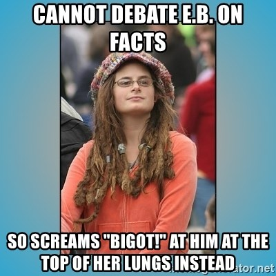 "hippie girl - cannot debate e.b. on facts so screams ""bigot!"" at him at the top of her lungs instead"