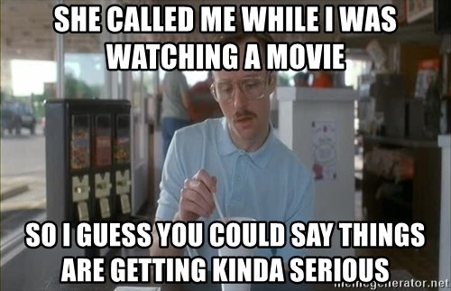 Things are getting pretty Serious (Napoleon Dynamite) - She called me while I was watching a mOvie So I guess you could say things are getting kinda serious