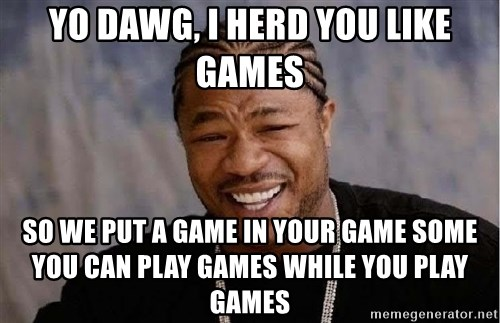 Yo Dawg - yo dawg, I herd you like games so we put a game in your game some you can play games while you play games