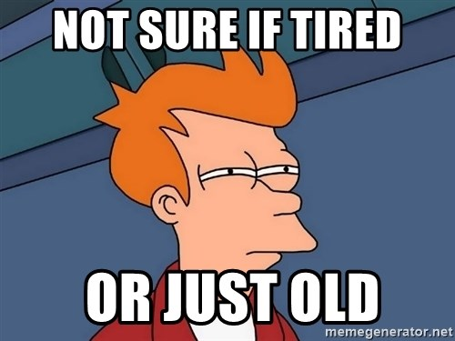 Futurama Fry - Not sure if tired  or just old