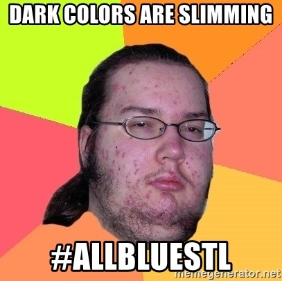 Butthurt Dweller - Dark colors are slimming #AllBlueSTL