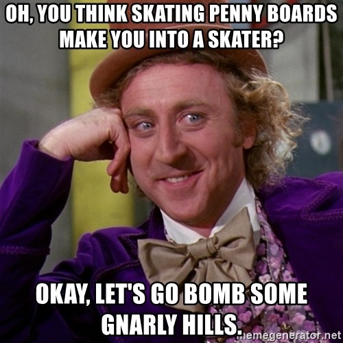 Willy Wonka - oh, you think skating penny boards make you into a skater? okay, let's go bomb some gnarly hills.
