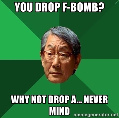 High Expectations Asian Father - YOU DROP F-BOMB? WHY NOT DROP A... NEVER MIND