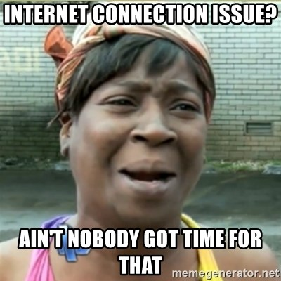 Ain't Nobody got time fo that - INTERNET CONNECTION ISSUE? AIN'T NOBODY GOT TIME FOR THAT
