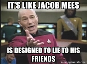 Captain Picard - it's like jacob mees is designed to lie to his friends