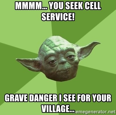 Advice Yoda Gives - MMMM... YOU SEEK CELL SERVICE! GRAVE DANGER I SEE FOR YOUR VILLAGE...
