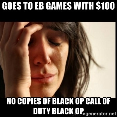 First World Problems - Goes to eb games with $100 no copies of black op call of duty black op