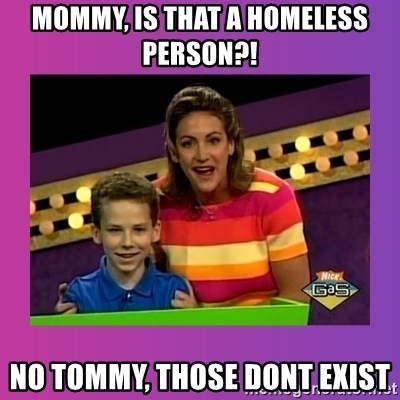 sam meme - Mommy, is that a homeless person?! NO tommy, those dont exist