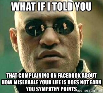 What if I told you / Matrix Morpheus - What if I told you that complaining on facebook about how miserable your life is does not earn you sympathy points