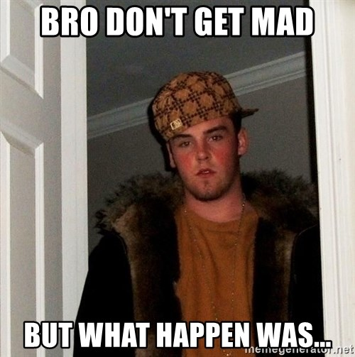 Scumbag Steve - bro don't get mad but what happen was...