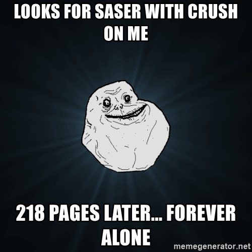 Forever Alone - looks for saser with crush on me 218 pages later... forever alone
