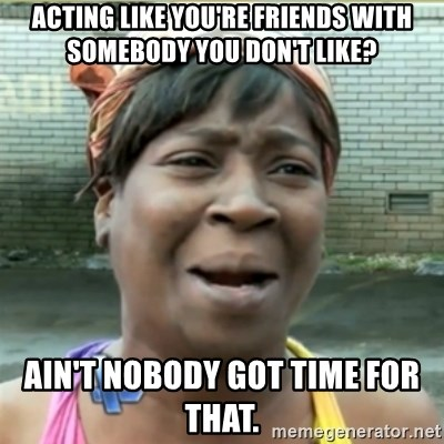 Ain't Nobody got time fo that - acting like you're friends with somebody you don't like? ain't nobody got time for that.