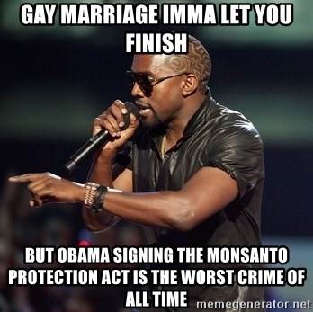 Kanye - Gay marriage Imma Let you finish but Obama Signing the Monsanto Protection act is the worst crime of all time