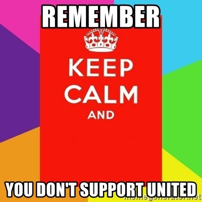 Keep calm and - Remember  You don't support united