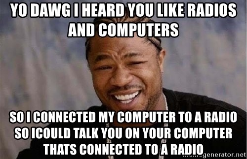 Yo Dawg - yo dawg i heard you like radios and computers so i connected my computer to a radio so icould talk you on your computer thats connected to a radio