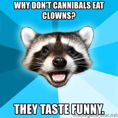Lame Pun Coon - Why don't cannIbAls eat clowns? They taste funny.