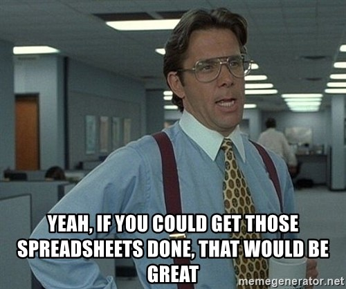 Office Space That Would Be Great -  Yeah, If you could get those spreadsheets done, that would be great