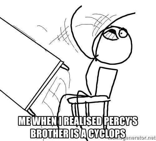 Desk Flip Rage Guy -  Me when I realised Percy's brother is a cyclops