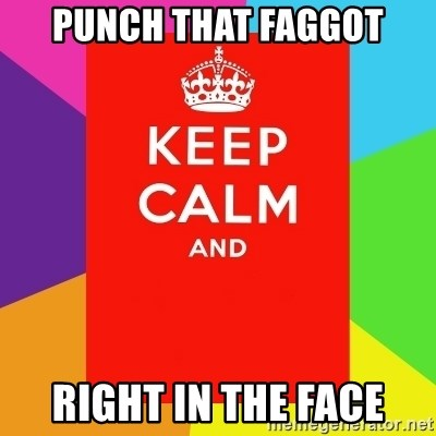 Keep calm and - PUNCH THAT FAGGOT RIGHT IN THE FACE